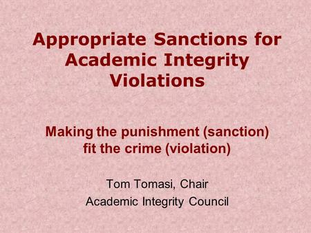 Appropriate Sanctions for Academic Integrity Violations Making the punishment (sanction) fit the crime (violation) Tom Tomasi, Chair Academic Integrity.