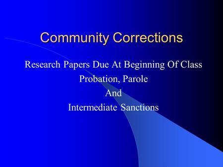 Community Corrections Research Papers Due At Beginning Of Class Probation, Parole And Intermediate Sanctions.