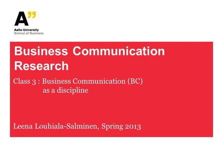 Business Communication Research Class 3 : Business Communication (BC) as a discipline Leena Louhiala-Salminen, Spring 2013.