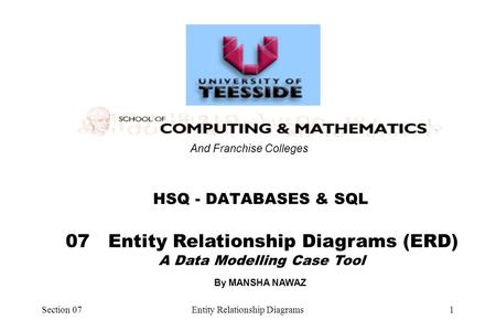 Section 07Entity Relationship Diagrams1 07 Entity Relationship Diagrams (ERD) A Data Modelling Case Tool HSQ - DATABASES & SQL And Franchise Colleges By.