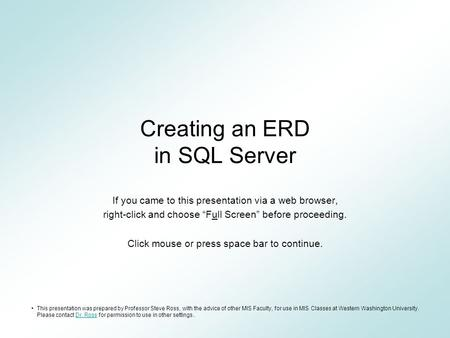 "Creating an ERD in SQL Server If you came to this presentation via a web browser, right-click and choose ""Full Screen"" before proceeding. Click mouse or."