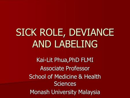 SICK ROLE, DEVIANCE AND LABELING Kai-Lit Phua,PhD FLMI Associate Professor School of Medicine & Health Sciences Monash University Malaysia.