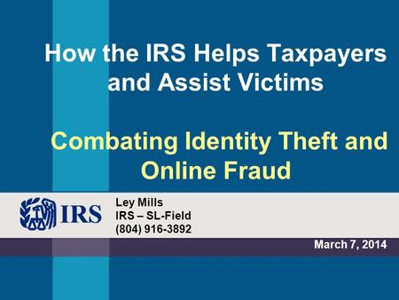 How the IRS Helps Taxpayers and Assist Victims Combating Identity Theft and Online Fraud March 7, 2014 Ley Mills IRS – SL-Field (804) 916-3892.