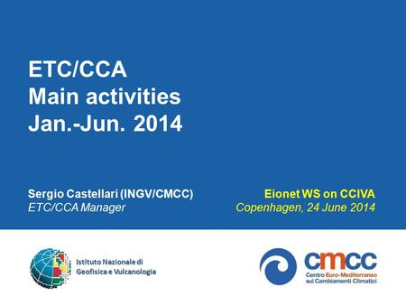 ETC/CCA Main activities Jan.-Jun. 2014 Sergio Castellari (INGV/CMCC) ETC/CCA Manager Eionet WS on CCIVA Copenhagen, 24 June 2014 Istituto Nazionale di.