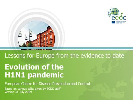Lessons for Europe from the evidence to date Evolution of the H1N1 pandemic European Centre for Disease Prevention and Control Based on various talks given.