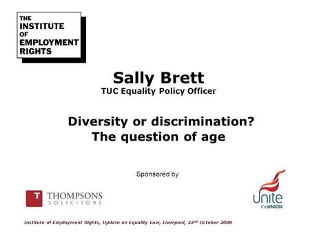 Sally Brett TUC Equality Policy Officer Diversity or discrimination? The question of age Institute of Employment Rights, Update on Equality Law, Liverpool,