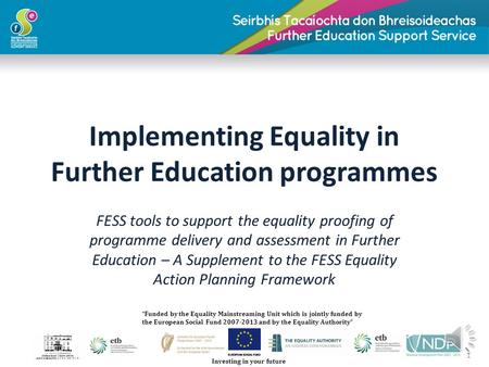 Implementing Equality in Further Education programmes FESS tools to support the equality proofing of programme delivery and assessment in Further Education.