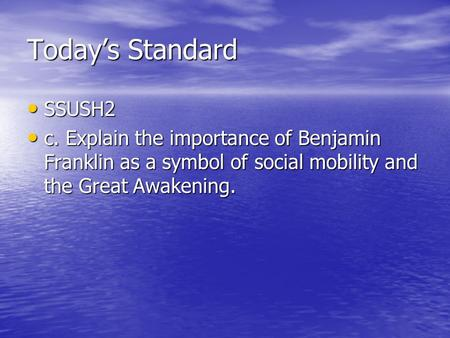 Today's Standard SSUSH2 SSUSH2 c. Explain the importance of Benjamin Franklin as a symbol of social mobility and the Great Awakening. c. Explain the importance.