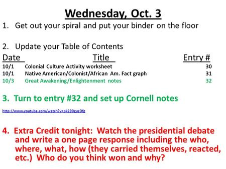 Wednesday, Oct. 3 1.Get out your spiral and put your binder on the floor 2.Update your Table of Contents DateTitleEntry # 10/1Colonial Culture Activity.