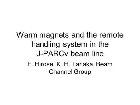 Warm magnets and the remote handling system in the J-PARCν beam line E. Hirose, K. H. Tanaka, Beam Channel Group.