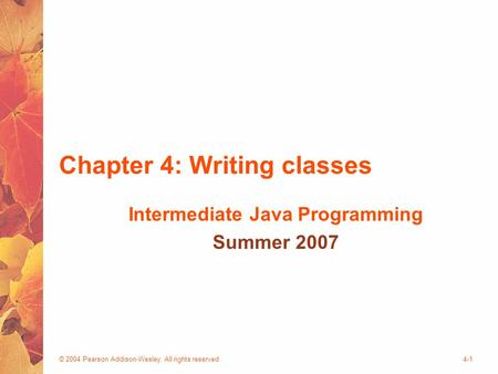 © 2004 Pearson Addison-Wesley. All rights reserved4-1 Chapter 4: Writing classes Intermediate Java Programming Summer 2007.