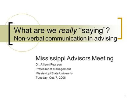 "1 What are we really ""saying""? Non-verbal communication in advising Mississippi Advisors Meeting Dr. Allison Pearson Professor of Management Mississippi."