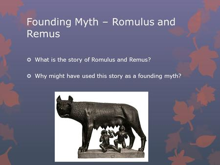 Founding Myth – Romulus and Remus  What is the story of Romulus and Remus?  Why might have used this story as a founding myth?