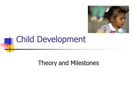Child Development Theory and Milestones. Importance of Early Years Conception to age six is the key to subsequent Growth Development Productivity.