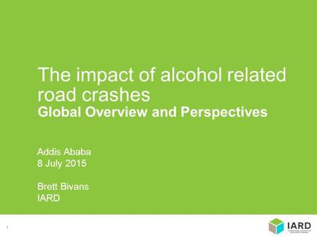1 Addis Ababa 8 July 2015 Brett Bivans IARD The impact of alcohol related road crashes Global Overview and Perspectives.
