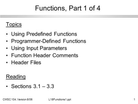 CMSC 104, Version 8/061L18Functions1.ppt Functions, Part 1 of 4 Topics Using Predefined Functions Programmer-Defined Functions Using Input Parameters Function.