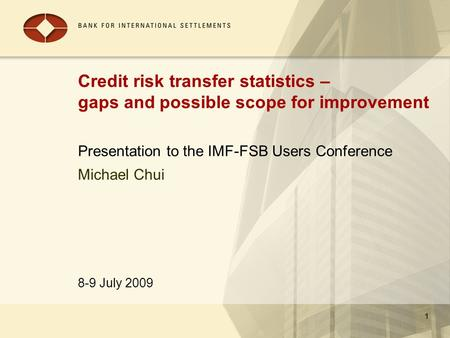 8-9 July 2009 1 Credit risk transfer statistics – gaps and possible scope for improvement Presentation to the IMF-FSB Users Conference 1 Michael Chui.