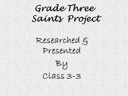 Grade Three Saints Project Researched & Presented By Class 3-3.