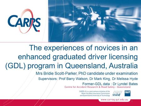 The experiences of novices in an enhanced graduated driver licensing (GDL) program in Queensland, Australia Mrs Bridie Scott-Parker, PhD candidate under.