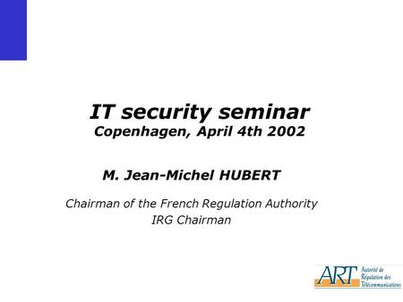 IT security seminar Copenhagen, April 4th 2002 M. Jean-Michel HUBERT Chairman of the French Regulation Authority IRG Chairman.