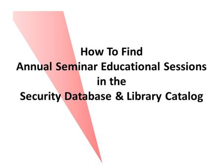 How To Find Annual Seminar Educational Sessions in the Security Database & Library Catalog.
