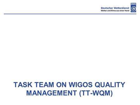 TASK TEAM ON WIGOS QUALITY MANAGEMENT (TT-WQM). Topics:  Activities and discussions of the task team  Proposal for WIGOS Quality Monitoring System ST-QM.
