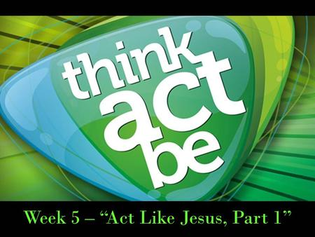 "Week 5 – ""Act Like Jesus, Part 1"". 1 Timothy 4:7-9 Have nothing to do with godless myths and old wives' tales; rather, train yourself to be godly. 8."
