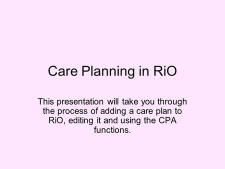 Care Planning in RiO This presentation will take you through the process of adding a care plan to RiO, editing it and using the CPA functions.
