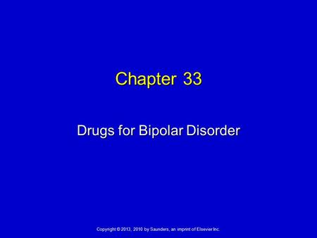 Copyright © 2013, 2010 by Saunders, an imprint of Elsevier Inc. Chapter 33 Drugs for Bipolar Disorder.