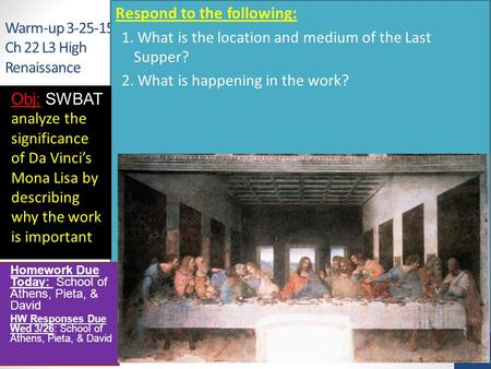 Warm-up 3-25-15 Ch 22 L3 High Renaissance Respond to the following: 1. What is the location and medium of the Last Supper? 2. What is happening in the.