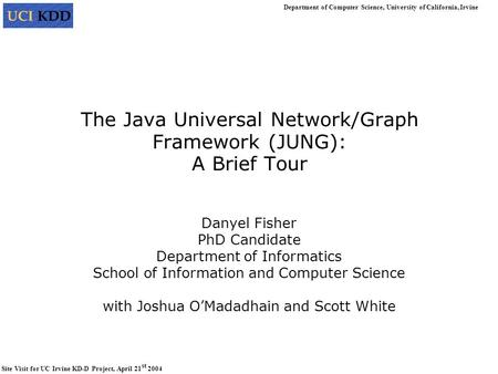 Department of Computer Science, University of California, Irvine Site Visit for UC Irvine KD-D Project, April 21 st 2004 The Java Universal Network/Graph.