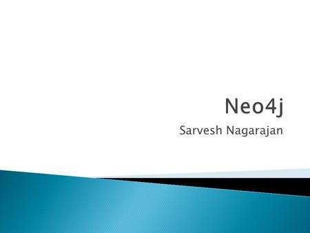 Neo4j Sarvesh Nagarajan TODO: Perhaps add a picture here.