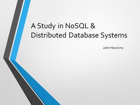 A Study in NoSQL & Distributed Database Systems John Hawkins.