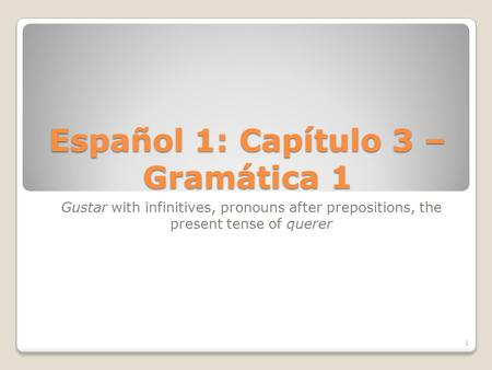 Español 1: Capítulo 3 – Gramática 1 Gustar with infinitives, pronouns after prepositions, the present tense of querer 1.