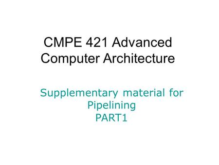 CMPE 421 Advanced Computer Architecture Supplementary material for Pipelining PART1.