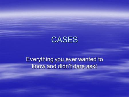 CASES Everything you ever wanted to know and didn't dare ask!