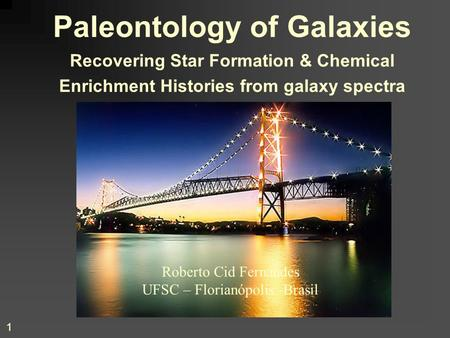1 Paleontology of Galaxies Recovering Star Formation & Chemical Enrichment Histories from galaxy spectra Roberto Cid Fernandes UFSC – Florianópolis -Brasil.