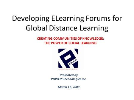 Developing ELearning Forums for Global Distance Learning Presented by POWERi Technologies Inc. March 17, 2009 CREATING COMMUNITIES OF KNOWLEDGE: THE POWER.