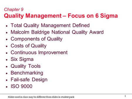 1 Slides used in class may be different from slides in student pack Chapter 9 Quality Management – Focus on 6 Sigma  Total Quality Management Defined.