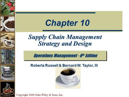 Copyright 2009 John Wiley & Sons, Inc. Supply Chain Management Strategy and Design Operations Management - 6 th Edition Chapter 10 Roberta Russell & Bernard.