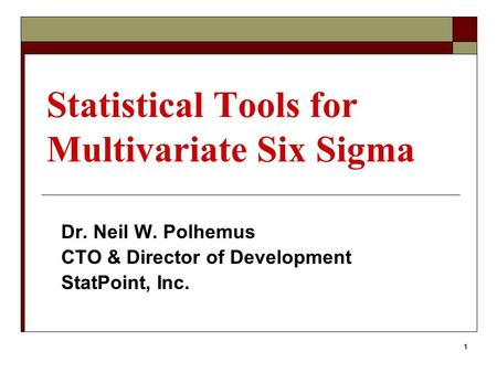 1 Statistical Tools for Multivariate Six Sigma Dr. Neil W. Polhemus CTO & Director of Development StatPoint, Inc.