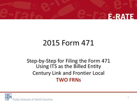 2015 Form 471 Step-by-Step for Filing the Form 471 Using ITS as the Billed Entity Century Link and Frontier Local TWO FRNs 1.