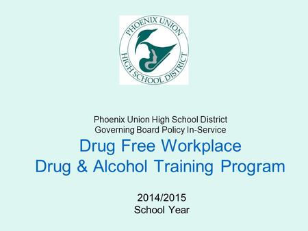 Phoenix Union High School District Governing Board Policy In-Service Drug Free Workplace Drug & Alcohol Training Program 2014/2015 School Year.