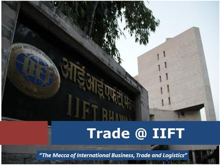 "IIFT ""The Mecca of International Business, Trade and Logistics"""