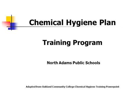 Chemical Hygiene Plan Training Program North Adams Public Schools Adapted from Oakland Community College Chemical Hygiene Training Powerpoint.