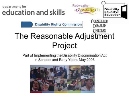 The Reasonable Adjustment Project Part of Implementing the Disability Discrimination Act in Schools and Early Years-May 2006.