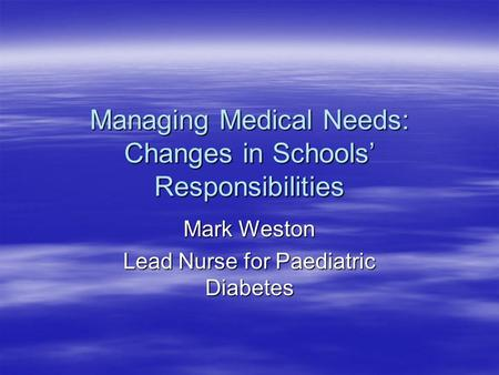 Managing Medical Needs: Changes in Schools' Responsibilities Mark Weston Lead Nurse for Paediatric Diabetes.