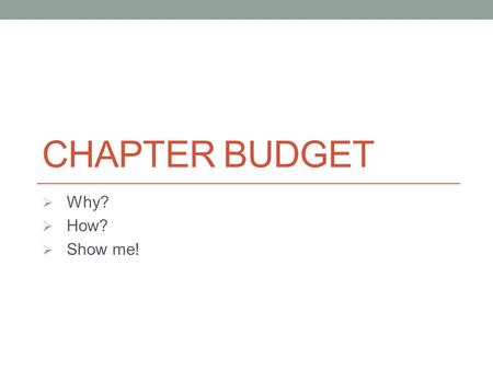CHAPTER BUDGET  Why?  How?  Show me!. Chapter Budget - Why budget? Establish priorities Shows what you can afford Communicates reimbursement plans.
