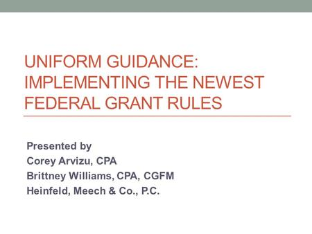 UNIFORM GUIDANCE: IMPLEMENTING THE NEWEST FEDERAL GRANT RULES Presented by Corey Arvizu, CPA Brittney Williams, CPA, CGFM Heinfeld, Meech & Co., P.C.