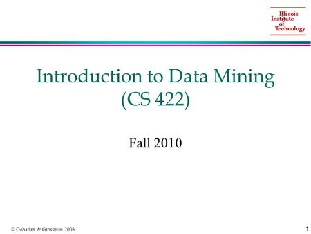 1 © Goharian & Grossman 2003 Introduction to Data Mining (CS 422) Fall 2010.